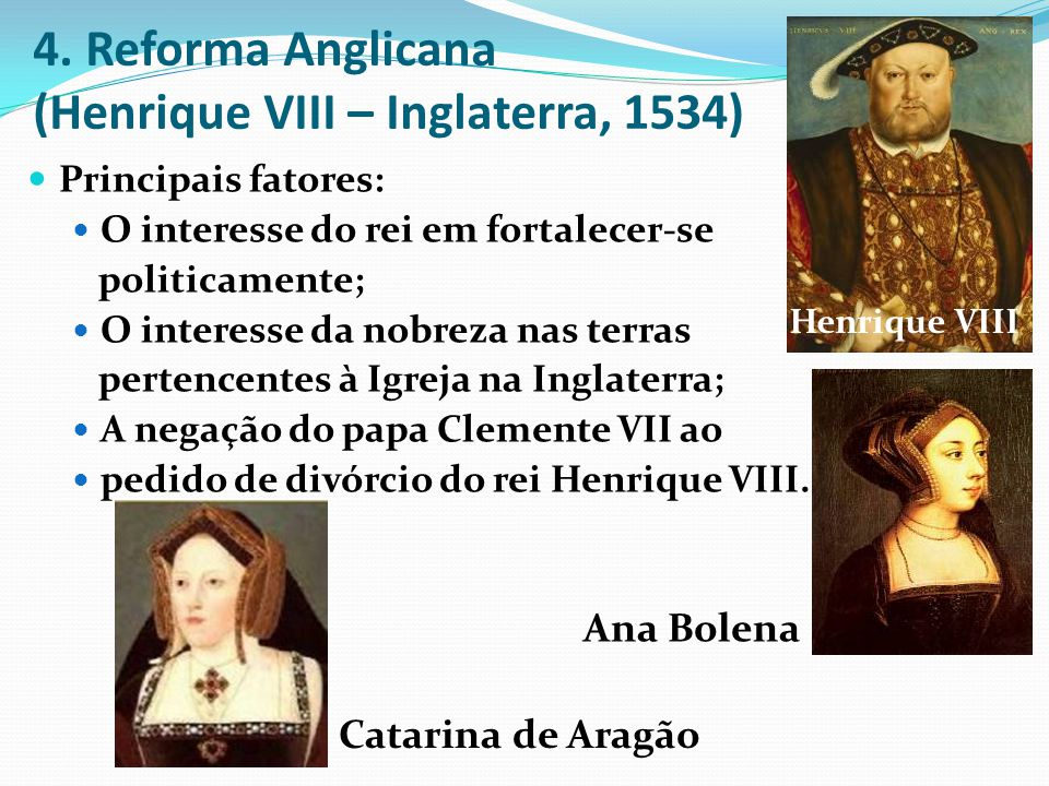 4. Reforma Anglicana (Henrique VIII – Inglaterra, 1534) Principais fatores: O interesse do rei em fortalecer-se politicamente; O interesse da nobreza