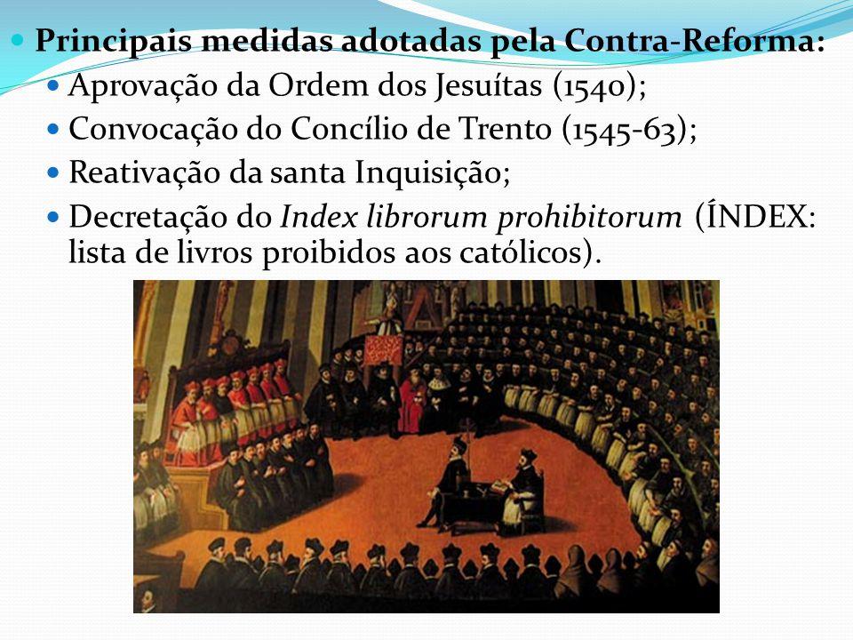 Principais medidas adotadas pela Contra-Reforma: Aprovação da Ordem dos Jesuítas (1540); Convocação do Concílio de Trento (1545-63); Reativação da san