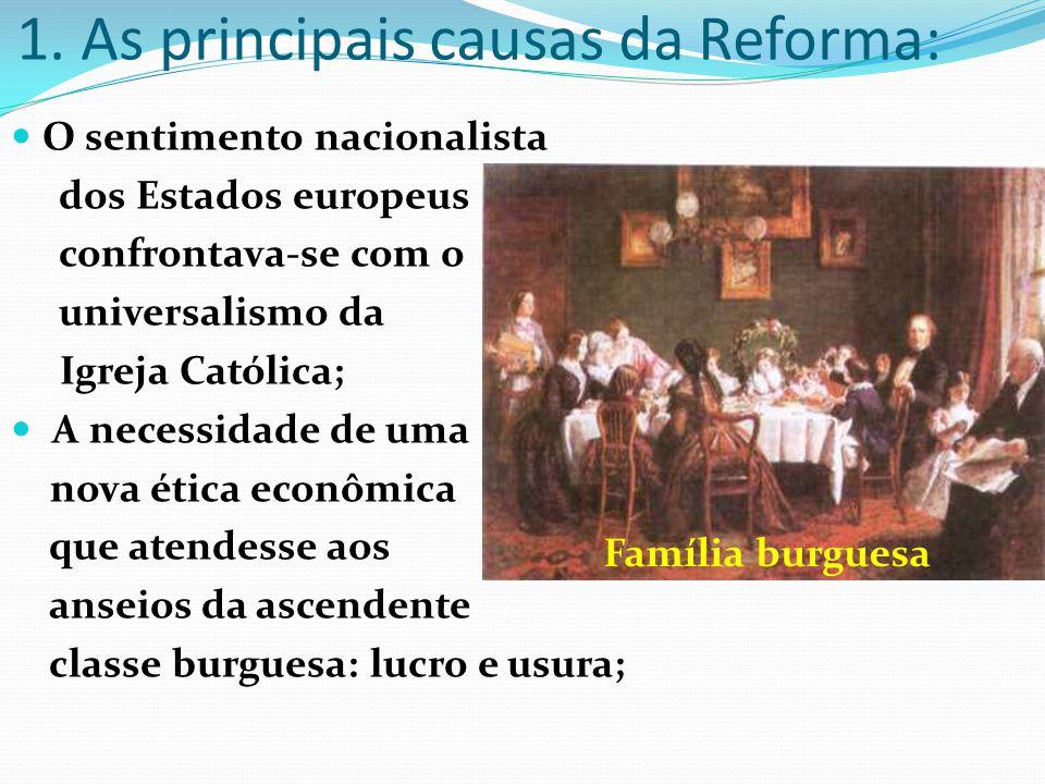 1. As principais causas da Reforma: O sentimento nacionalista dos Estados europeus confrontava-se com o universalismo da Igreja Católica; A necessidad
