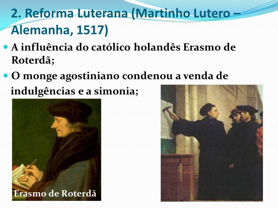 2. Reforma Luterana (Martinho Lutero – Alemanha, 1517) A influência do católico holandês Erasmo de Roterdã; O monge agostiniano condenou a venda de in
