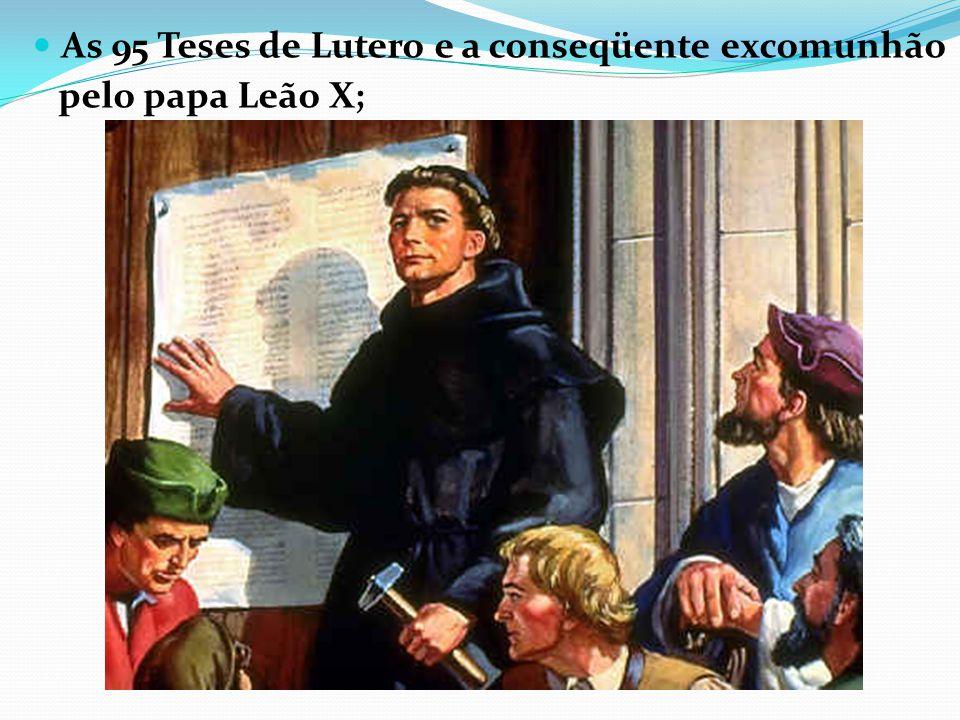 As 95 Teses de Lutero e a conseqüente excomunhão pelo papa Leão X;