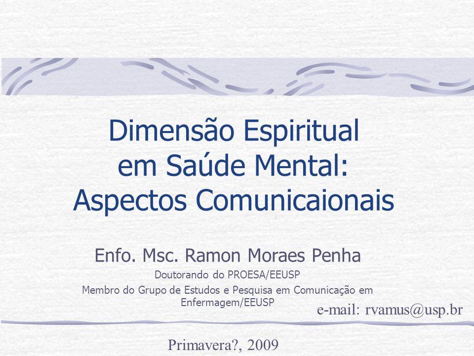 Dimensão Espiritual em Saúde Mental: Aspectos Comunicaionais Enfo. Msc. Ramon Moraes Penha Doutorando do PROESA/EEUSP Membro do Grupo de Estudos e Pes