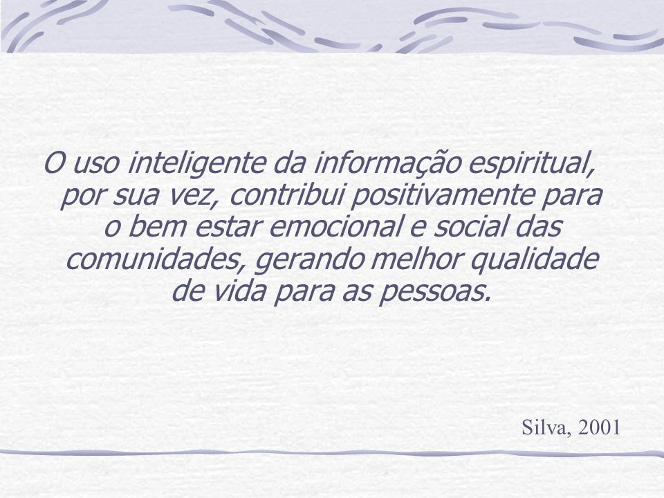 O uso inteligente da informação espiritual, por sua vez, contribui positivamente para o bem estar emocional e social das comunidades, gerando melhor q