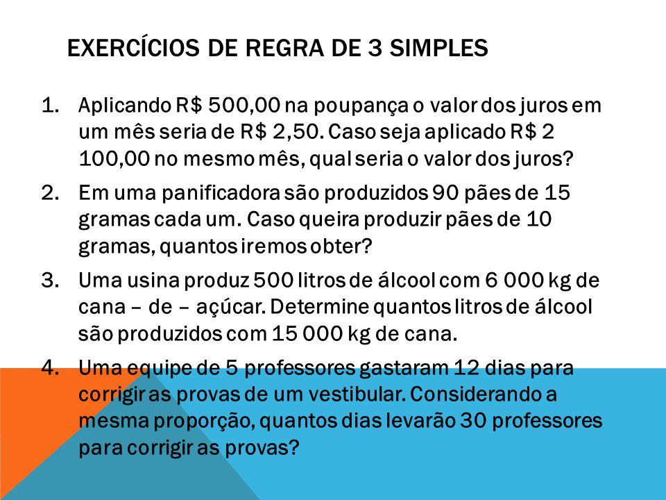 EXERCÍCIOS DE REGRA DE 3 SIMPLES 1.Aplicando R$ 500,00 na poupança o valor dos juros em um mês seria de R$ 2,50. Caso seja aplicado R$ 2 100,00 no mes