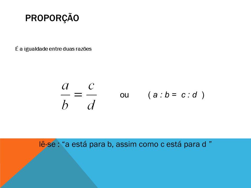 PROPORÇÃO É a igualdade entre duas razões ou ( a : b = c : d ) lê-se : a está para b, assim como c está para d