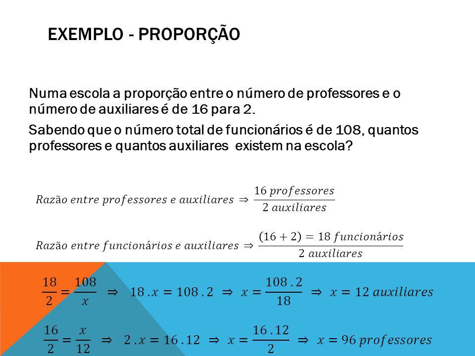 EXEMPLO - PROPORÇÃO Numa escola a proporção entre o número de professores e o número de auxiliares é de 16 para 2. Sabendo que o número total de funci