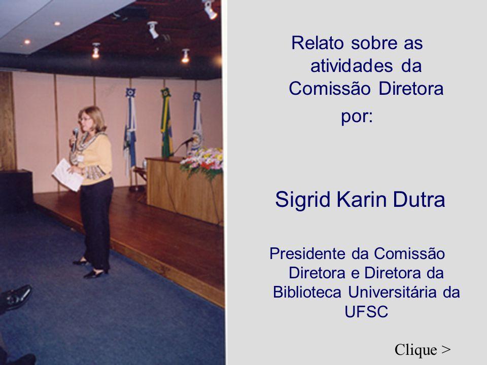 Relato sobre as atividades da Comissão Diretora por: Sigrid Karin Dutra Presidente da Comissão Diretora e Diretora da Biblioteca Universitária da UFSC Clique >