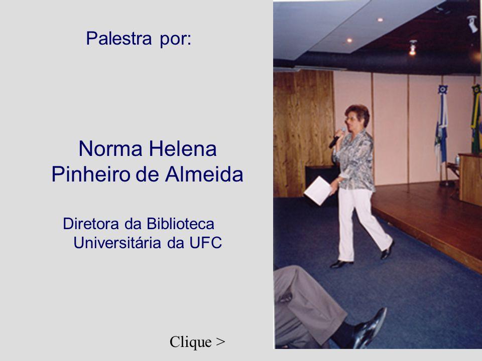 Palestra por: Norma Helena Pinheiro de Almeida Diretora da Biblioteca Universitária da UFC Clique >