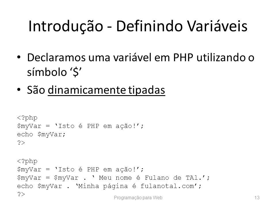 Introdução - Definindo Variáveis Declaramos uma variável em PHP utilizando o símbolo $ São dinamicamente tipadas Programação para Web13 <?php $myVar =