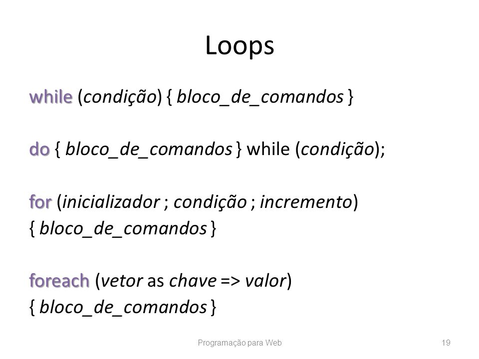 Loops while while (condição) { bloco_de_comandos } do do { bloco_de_comandos } while (condição); for for (inicializador ; condição ; incremento) { blo