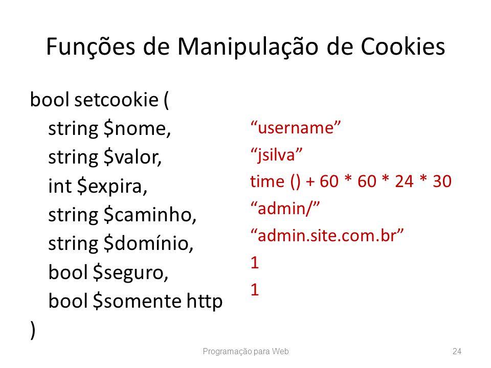 Funções de Manipulação de Cookies bool setcookie ( string $nome, string $valor, int $expira, string $caminho, string $domínio, bool $seguro, bool $som