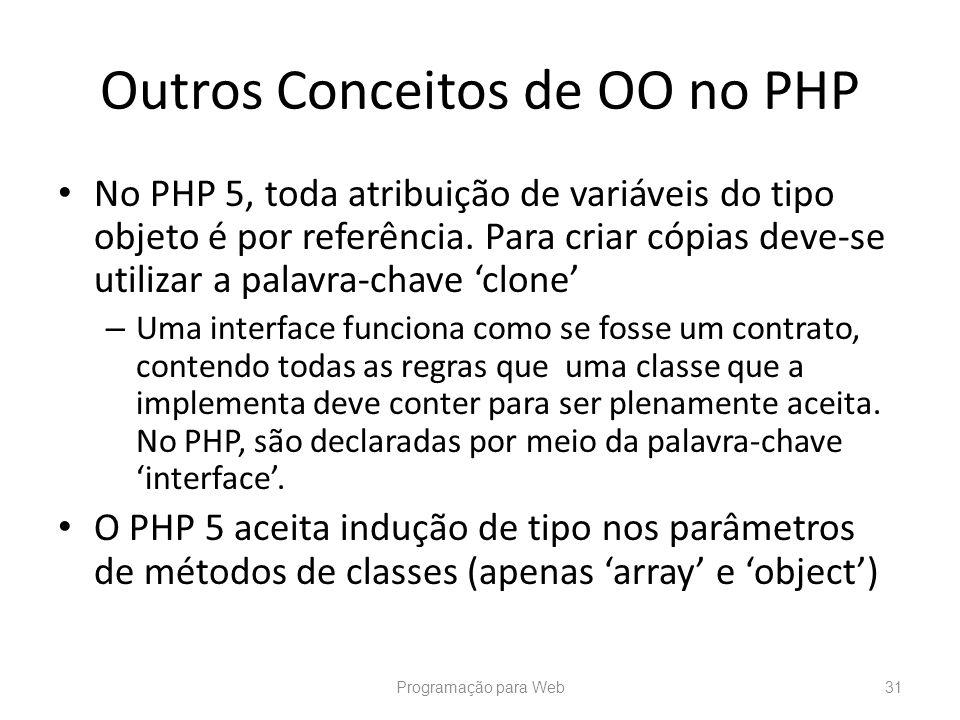 Outros Conceitos de OO no PHP No PHP 5, toda atribuição de variáveis do tipo objeto é por referência. Para criar cópias deve-se utilizar a palavra-cha