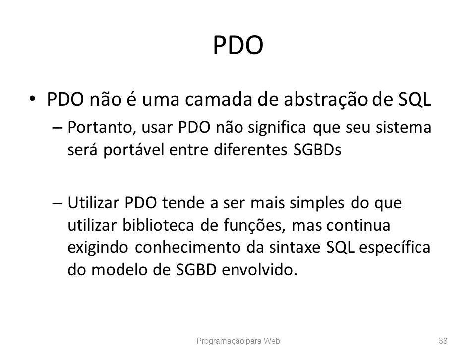 PDO PDO não é uma camada de abstração de SQL – Portanto, usar PDO não significa que seu sistema será portável entre diferentes SGBDs – Utilizar PDO te
