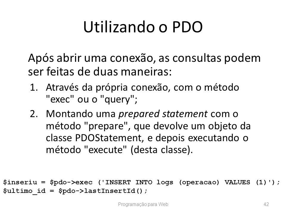 Utilizando o PDO Após abrir uma conexão, as consultas podem ser feitas de duas maneiras: 1.Através da própria conexão, com o método