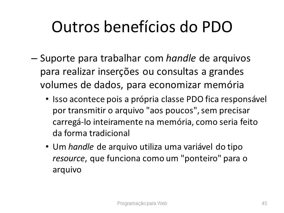 Outros benefícios do PDO – Suporte para trabalhar com handle de arquivos para realizar inserções ou consultas a grandes volumes de dados, para economi
