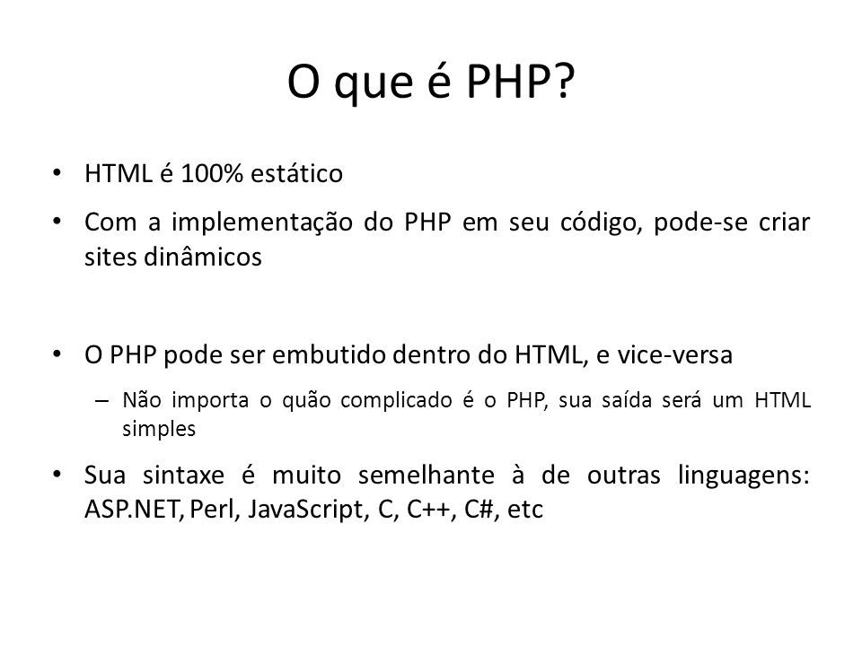 O que é PHP? HTML é 100% estático Com a implementação do PHP em seu código, pode-se criar sites dinâmicos O PHP pode ser embutido dentro do HTML, e vi