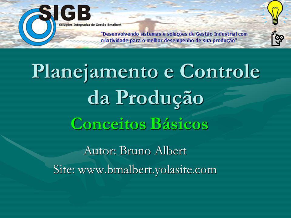 Planejamento e Controle da Produção Autor: Bruno Albert Site: www.bmalbert.yolasite.com Conceitos Básicos