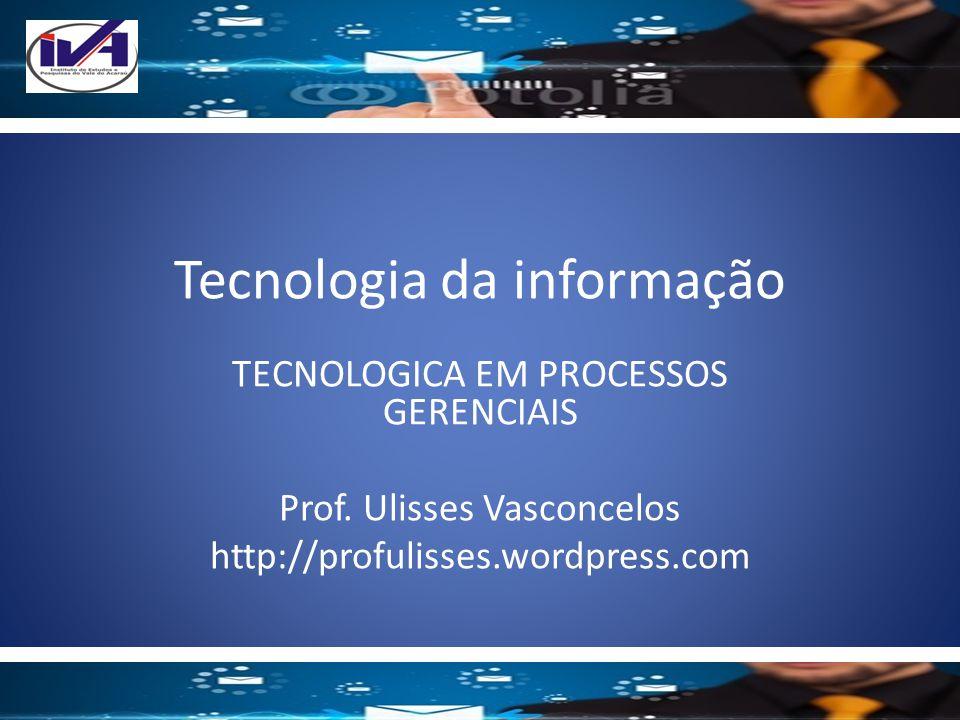 Tecnologia da informação TECNOLOGICA EM PROCESSOS GERENCIAIS Prof. Ulisses Vasconcelos http://profulisses.wordpress.com