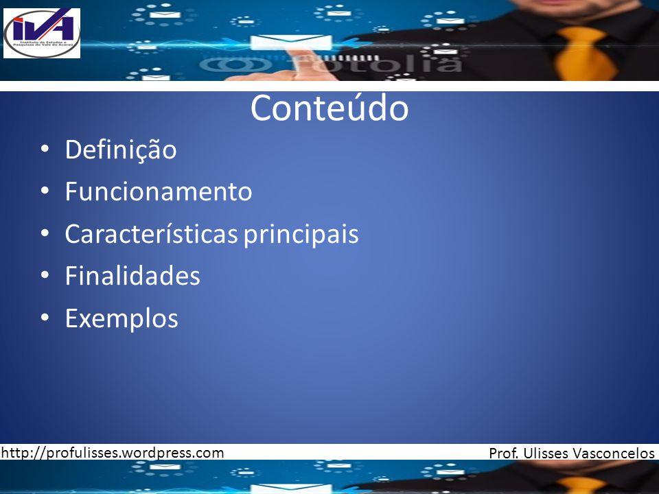 Conteúdo Definição Funcionamento Características principais Finalidades Exemplos Prof. Ulisses Vasconcelos http://profulisses.wordpress.com