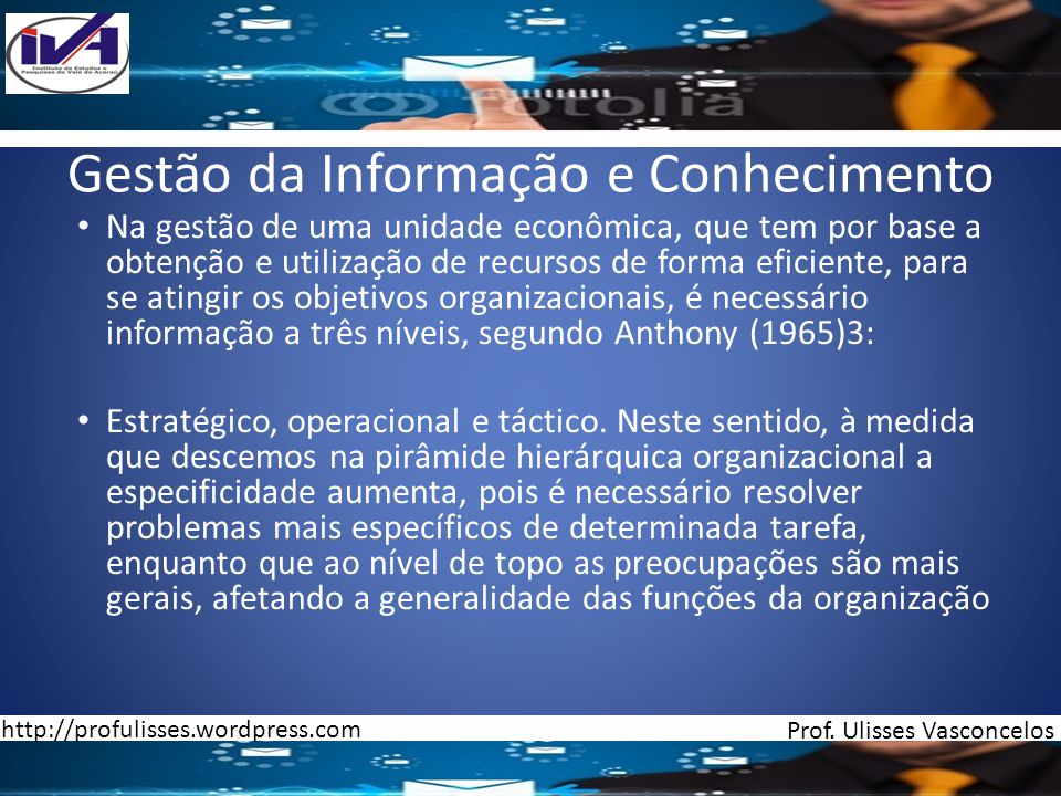 Gestão da Informação e Conhecimento Nível Estratégico (nível de topo) Nível Estratégico (nível de topo)- São tomadas decisões estratégicas; são complexas e exigem informação bastante variada e ao nível das relações da organização/meio envolvente, não se exige muita especificidade.
