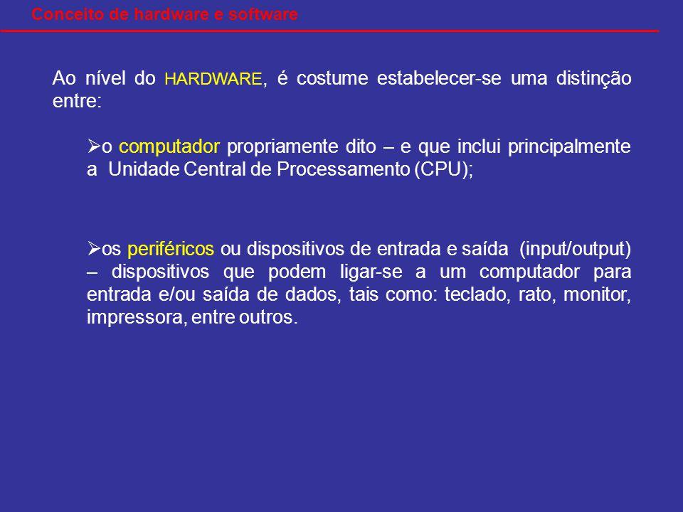 Ao nível do HARDWARE, é costume estabelecer-se uma distinção entre: o computador propriamente dito – e que inclui principalmente a Unidade Central de Processamento (CPU); os periféricos ou dispositivos de entrada e saída (input/output) – dispositivos que podem ligar-se a um computador para entrada e/ou saída de dados, tais como: teclado, rato, monitor, impressora, entre outros.