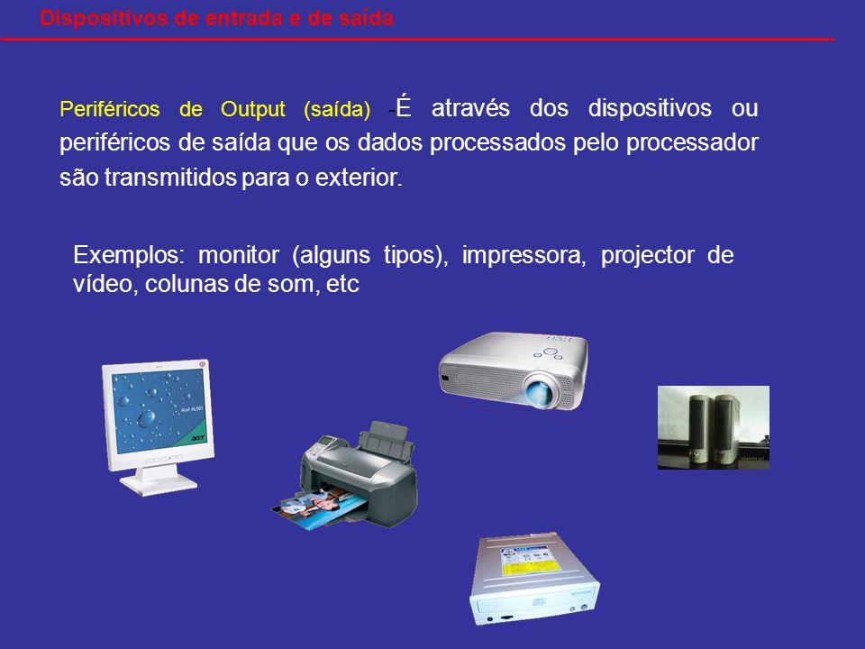 Exemplos: monitor (alguns tipos), impressora, projector de vídeo, colunas de som, etc Dispositivos de entrada e de saída Periféricos de Output (saída) - É através dos dispositivos ou periféricos de saída que os dados processados pelo processador são transmitidos para o exterior.