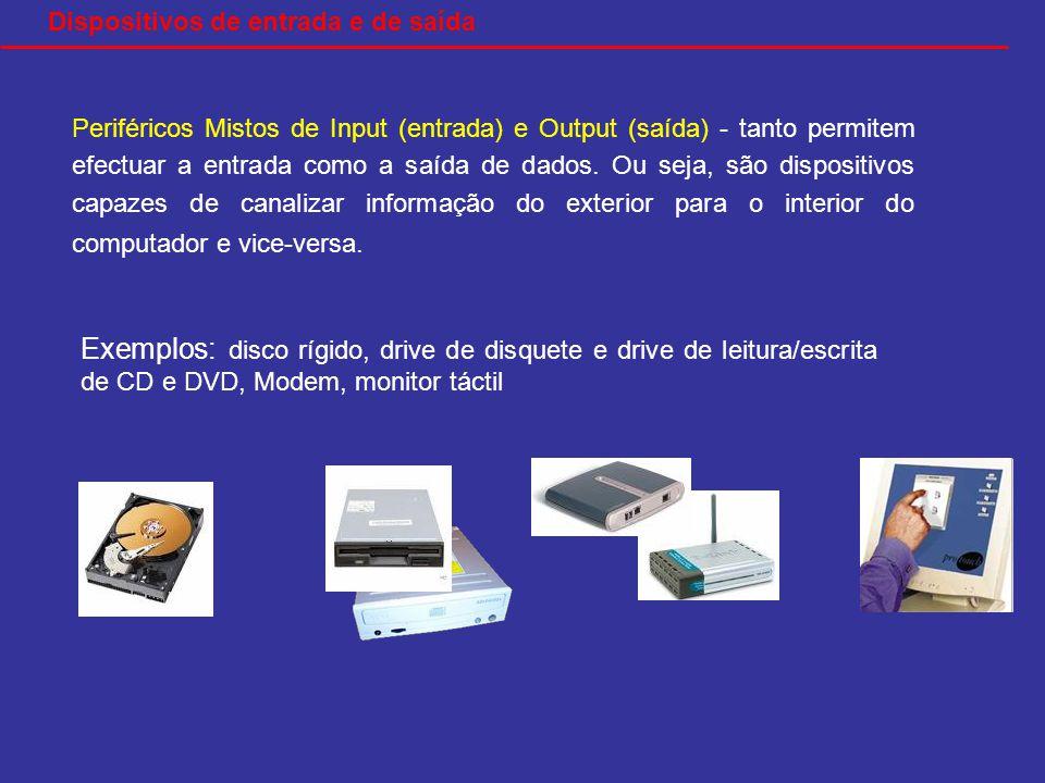 Exemplos: disco rígido, drive de disquete e drive de leitura/escrita de CD e DVD, Modem, monitor táctil Dispositivos de entrada e de saída Periféricos Mistos de Input (entrada) e Output (saída) - tanto permitem efectuar a entrada como a saída de dados.
