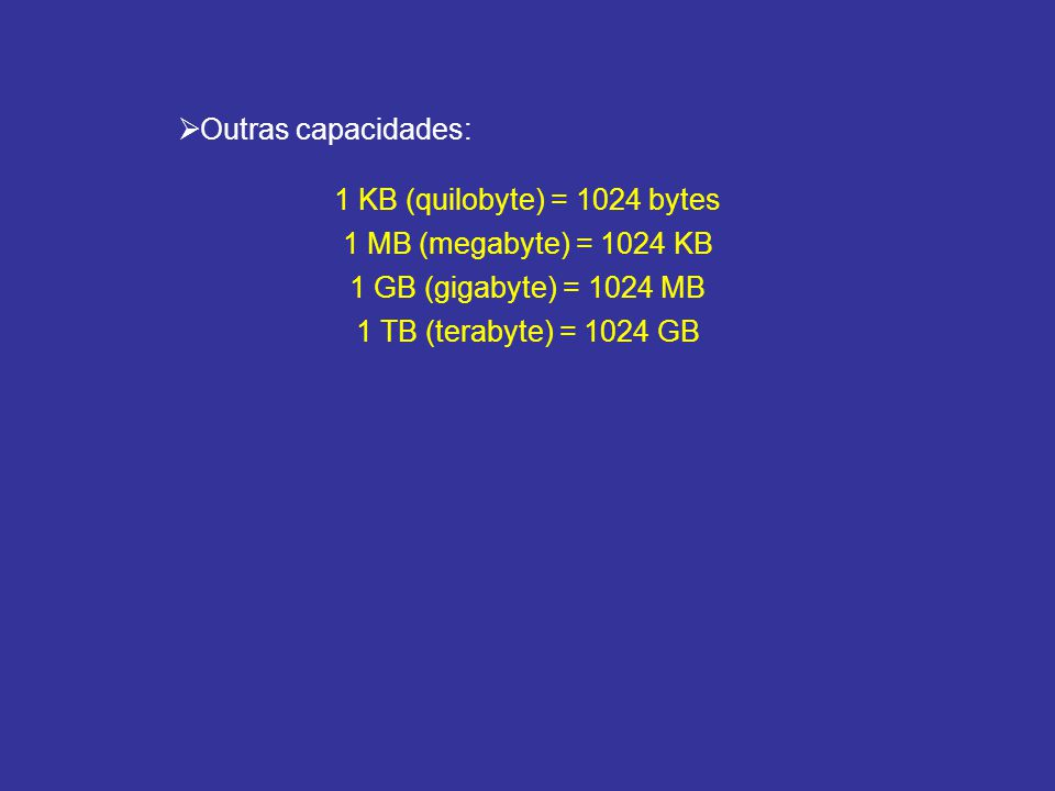1 KB (quilobyte) = 1024 bytes 1 MB (megabyte) = 1024 KB 1 GB (gigabyte) = 1024 MB 1 TB (terabyte) = 1024 GB Outras capacidades: