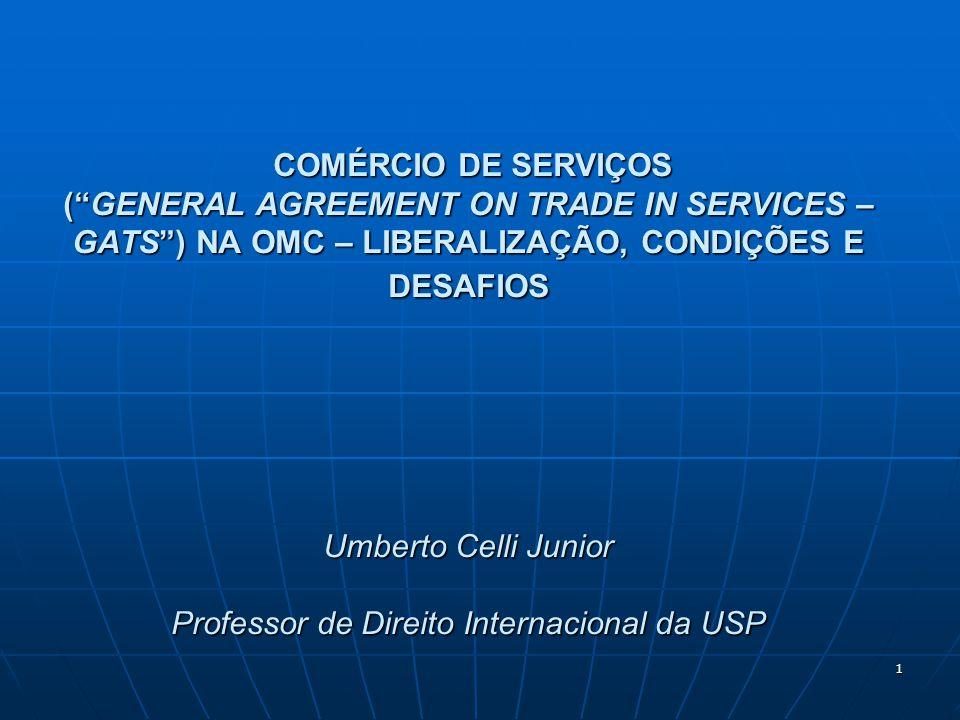1 COMÉRCIO DE SERVIÇOS (GENERAL AGREEMENT ON TRADE IN SERVICES – GATS) NA OMC – LIBERALIZAÇÃO, CONDIÇÕES E DESAFIOS Umberto Celli Junior Professor de Direito Internacional da USP COMÉRCIO DE SERVIÇOS (GENERAL AGREEMENT ON TRADE IN SERVICES – GATS) NA OMC – LIBERALIZAÇÃO, CONDIÇÕES E DESAFIOS Umberto Celli Junior Professor de Direito Internacional da USP