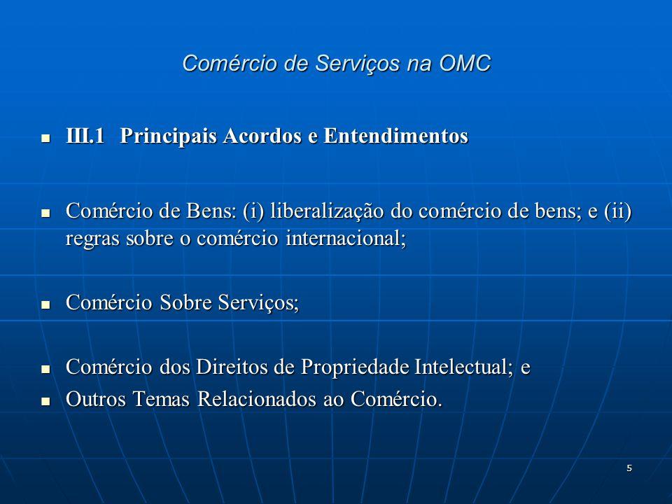 5 Comércio de Serviços na OMC III.1 Principais Acordos e Entendimentos III.1 Principais Acordos e Entendimentos Comércio de Bens: (i) liberalização do comércio de bens; e (ii) regras sobre o comércio internacional; Comércio de Bens: (i) liberalização do comércio de bens; e (ii) regras sobre o comércio internacional; Comércio Sobre Serviços; Comércio Sobre Serviços; Comércio dos Direitos de Propriedade Intelectual; e Comércio dos Direitos de Propriedade Intelectual; e Outros Temas Relacionados ao Comércio.
