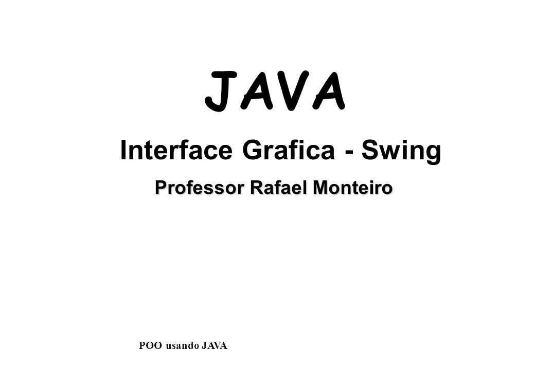 Professor Rafael Monteiro JAVA Interface Grafica - Swing POO usando JAVA