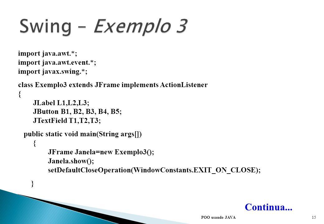 POO usando JAVA Continua... public static void main(String args[]) { JFrame Janela = new Exemplo2(); Janela.show(); setDefaultCloseOperation(WindowCon
