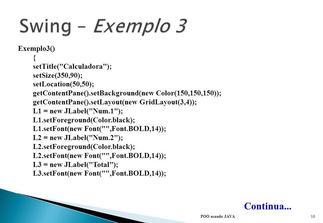 POO usando JAVA Continua... import java.awt.*; import java.awt.event.*; import javax.swing.*; class Exemplo3 extends JFrame implements ActionListener