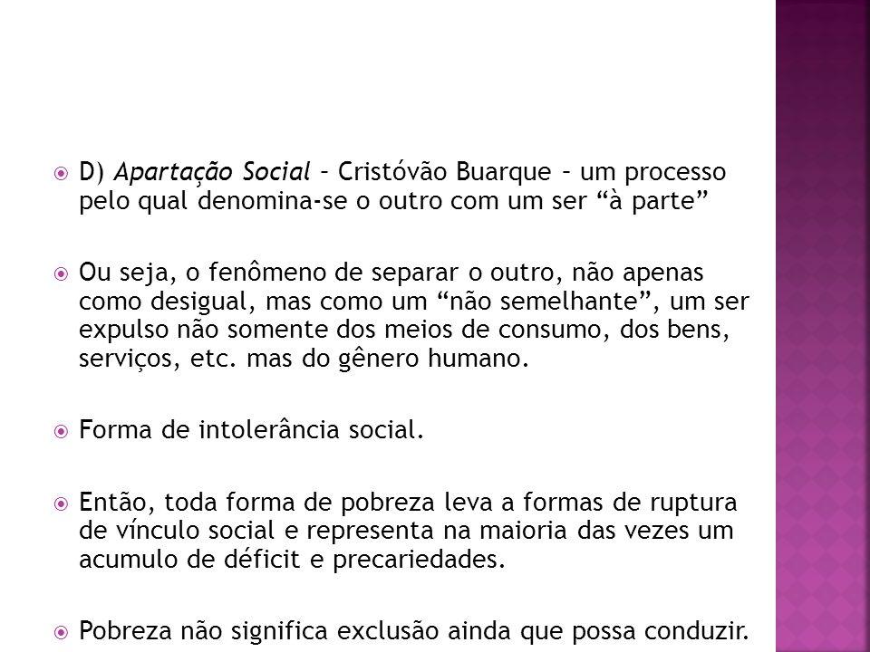 D) Apartação Social – Cristóvão Buarque – um processo pelo qual denomina-se o outro com um ser à parte Ou seja, o fenômeno de separar o outro, não apenas como desigual, mas como um não semelhante, um ser expulso não somente dos meios de consumo, dos bens, serviços, etc.