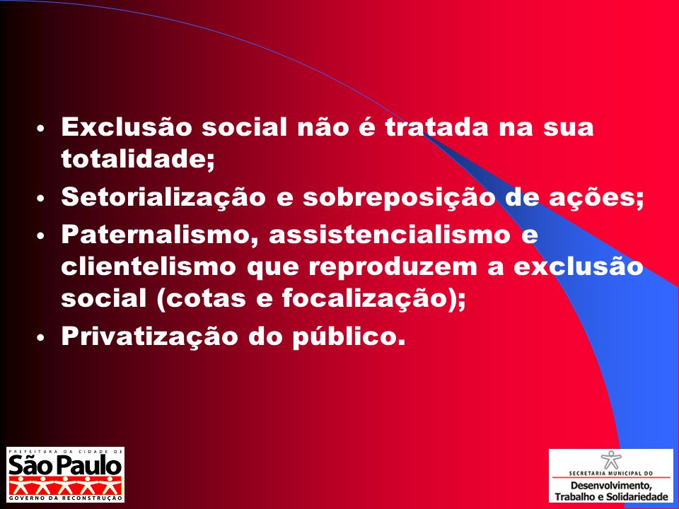 Exclusão social não é tratada na sua totalidade; Setorialização e sobreposição de ações; Paternalismo, assistencialismo e clientelismo que reproduzem a exclusão social (cotas e focalização); Privatização do público.