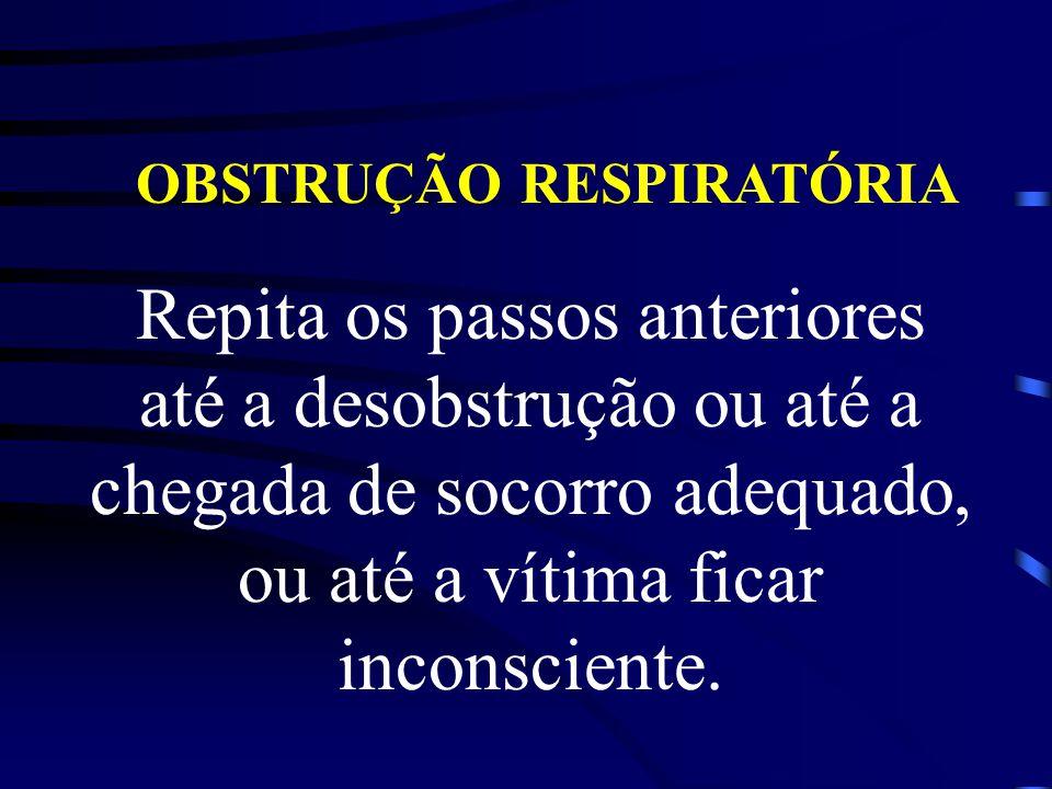 OBSTRUÇÃO RESPIRATÓRIA Repita os passos anteriores até a desobstrução ou até a chegada de socorro adequado, ou até a vítima ficar inconsciente.