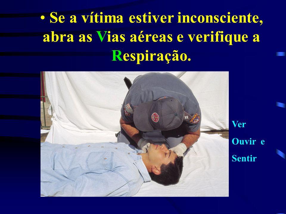 Se a vítima estiver inconsciente, abra as Vias aéreas e verifique a Respiração. Ver Ouvir e Sentir