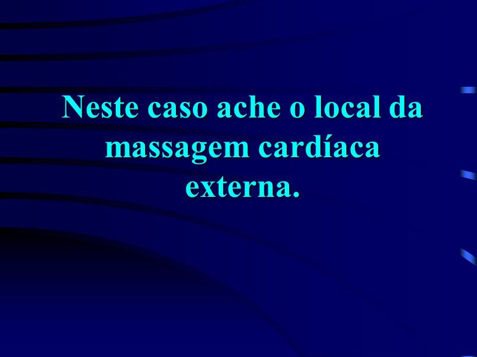 Neste caso ache o local da massagem cardíaca externa.