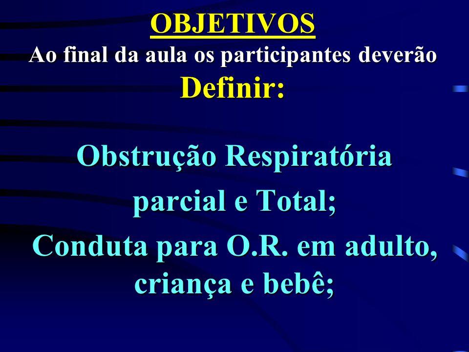OBJETIVOS Ao final da aula os participantes deverão Definir: Obstrução Respiratória parcial e Total; Conduta para O.R. em adulto, criança e bebê;