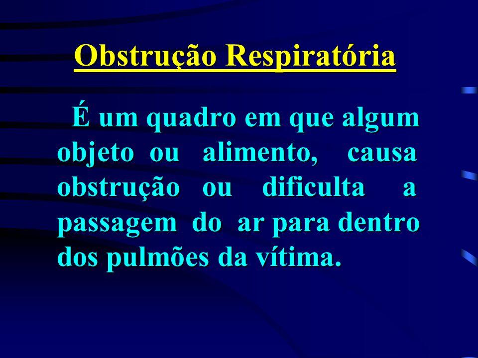Obstrução Respiratória É um quadro em que algum objeto ou alimento, causa obstrução ou dificulta a passagem do ar para dentro dos pulmões da vítima. É