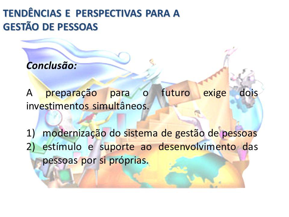 TENDÊNCIAS E PERSPECTIVAS PARA A GESTÃO DE PESSOAS Conclusão: A preparação para o futuro exige dois investimentos simultâneos. 1)modernização do siste