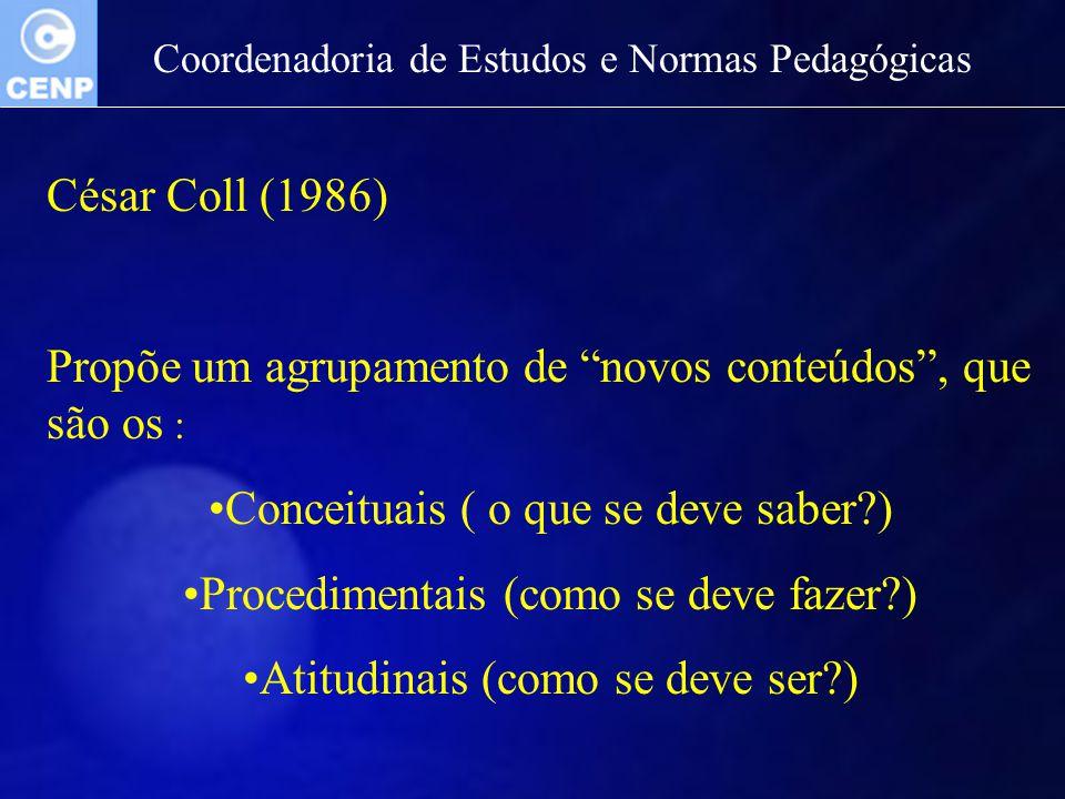 Coordenadoria de Estudos e Normas Pedagógicas César Coll (1986) Propõe um agrupamento de novos conteúdos, que são os : Conceituais ( o que se deve sab