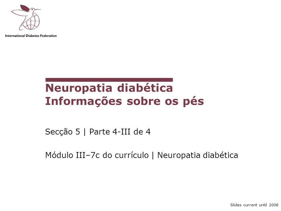 Slides current until 2008 Secção 5 | Parte 4-III de 4 Módulo III–7c do currículo | Neuropatia diabética Neuropatia diabética Informações sobre os pés