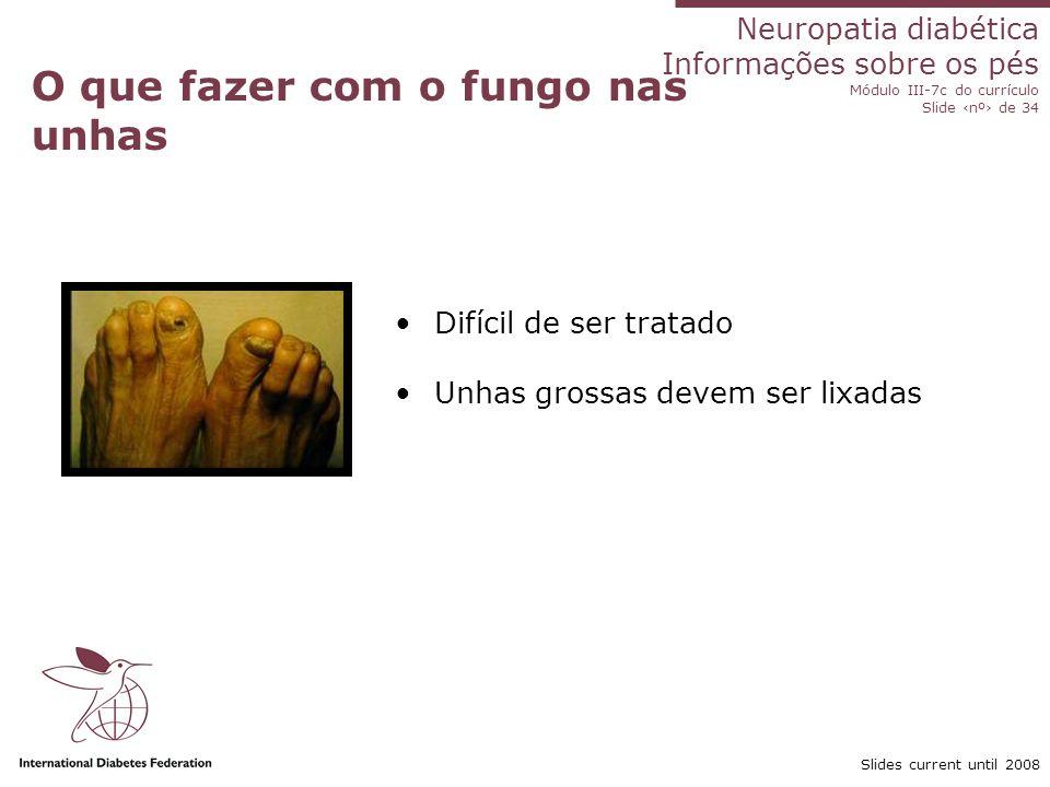 Neuropatia diabética Informações sobre os pés Módulo III-7c do currículo Slide nº de 34 Slides current until 2008 O que fazer com o fungo nas unhas Di
