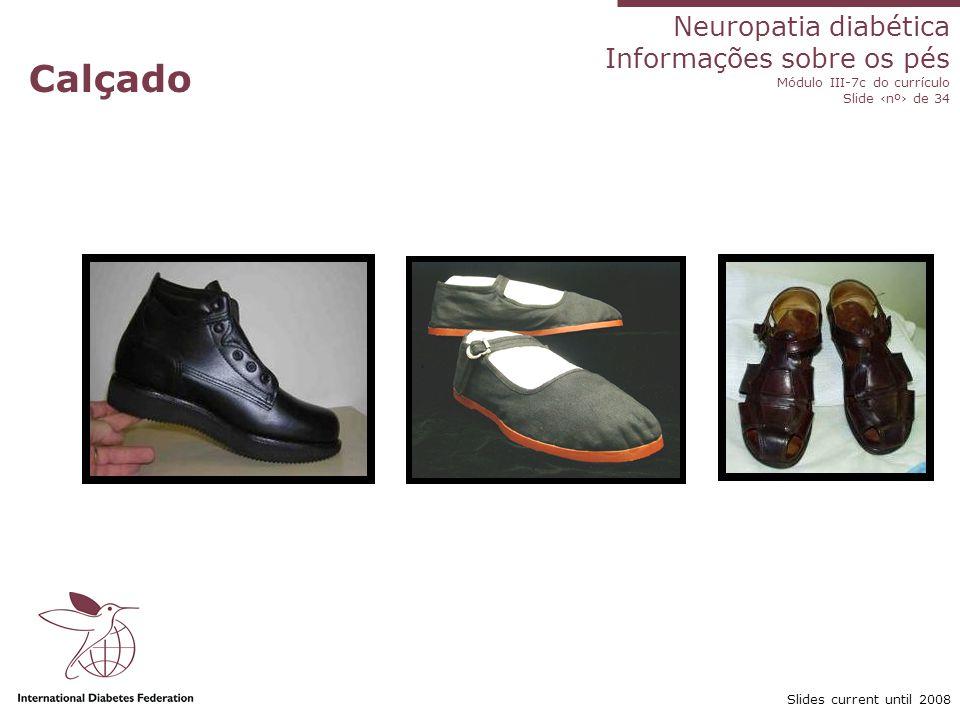 Neuropatia diabética Informações sobre os pés Módulo III-7c do currículo Slide nº de 34 Slides current until 2008 Ao comprar sapatos Compre na parte da tarde Meça ambos os pés Levante-se para experimentar Coloque-os devagar Nunca use sapatos novos o dia todo