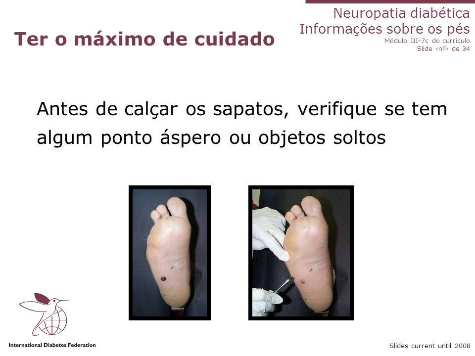 Neuropatia diabética Informações sobre os pés Módulo III-7c do currículo Slide nº de 34 Slides current until 2008 Ter o máximo de cuidado Antes de cal