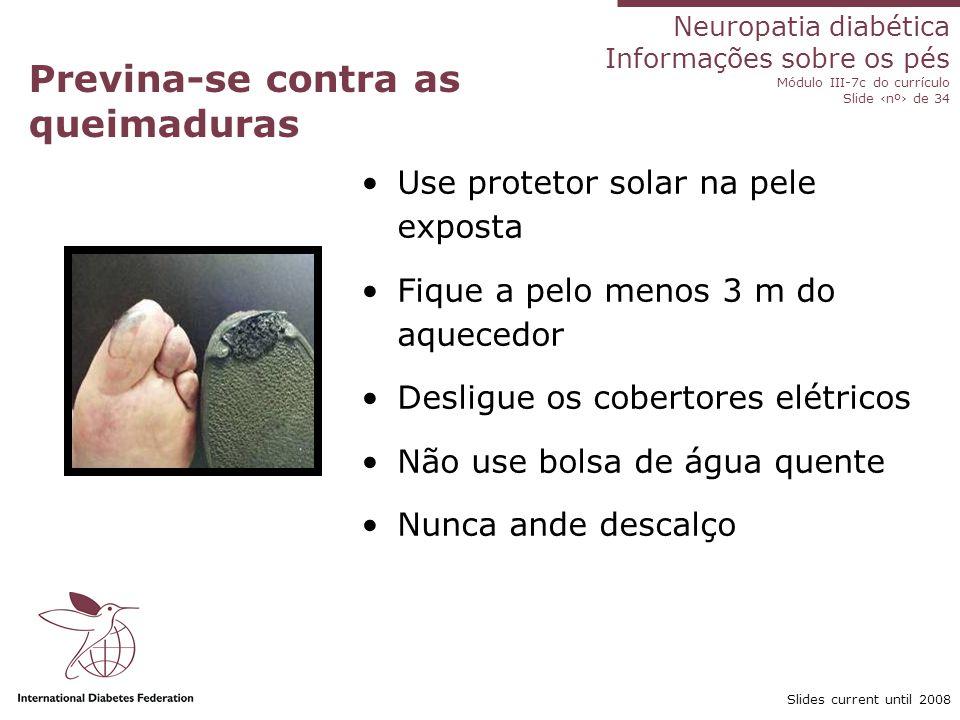 Neuropatia diabética Informações sobre os pés Módulo III-7c do currículo Slide nº de 34 Slides current until 2008 Previna-se contra as queimaduras Use
