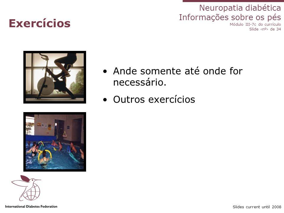 Neuropatia diabética Informações sobre os pés Módulo III-7c do currículo Slide nº de 34 Slides current until 2008 Exercícios Ande somente até onde for