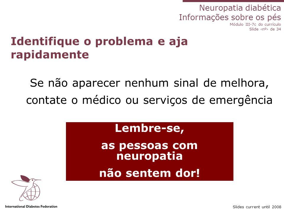 Neuropatia diabética Informações sobre os pés Módulo III-7c do currículo Slide nº de 34 Slides current until 2008 Identifique o problema e aja rapidam