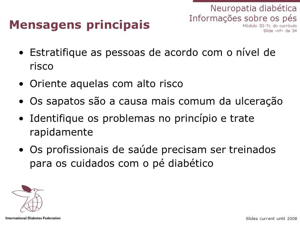 Neuropatia diabética Informações sobre os pés Módulo III-7c do currículo Slide nº de 34 Slides current until 2008 Pergunta da revisão 1.Quais os três sinais ou sintomas de um pé com doença vascular.